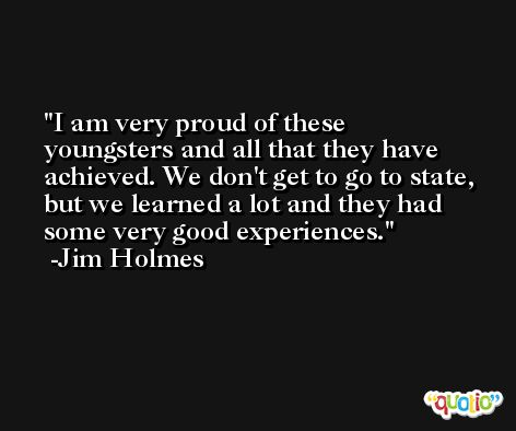 I am very proud of these youngsters and all that they have achieved. We don't get to go to state, but we learned a lot and they had some very good experiences. -Jim Holmes