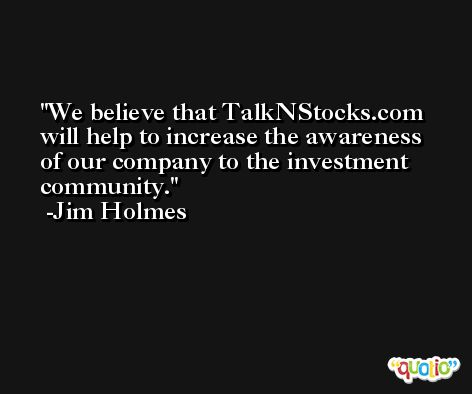 We believe that TalkNStocks.com will help to increase the awareness of our company to the investment community. -Jim Holmes
