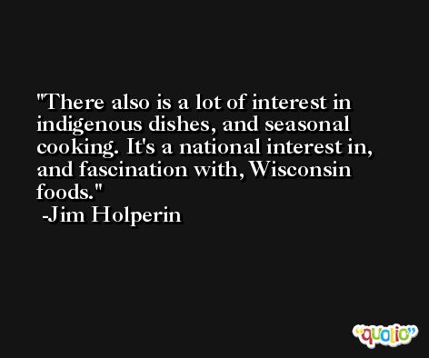 There also is a lot of interest in indigenous dishes, and seasonal cooking. It's a national interest in, and fascination with, Wisconsin foods. -Jim Holperin
