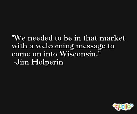 We needed to be in that market with a welcoming message to come on into Wisconsin. -Jim Holperin