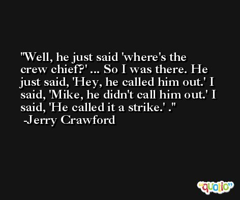 Well, he just said 'where's the crew chief?' ... So I was there. He just said, 'Hey, he called him out.' I said, 'Mike, he didn't call him out.' I said, 'He called it a strike.' . -Jerry Crawford