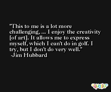 This to me is a lot more challenging, ... I enjoy the creativity [of art]. It allows me to express myself, which I can't do in golf. I try, but I don't do very well. -Jim Hubbard