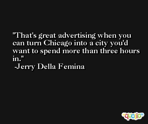 That's great advertising when you can turn Chicago into a city you'd want to spend more than three hours in. -Jerry Della Femina