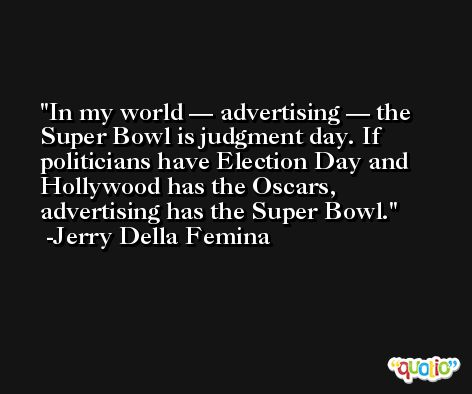 In my world — advertising — the Super Bowl is judgment day. If politicians have Election Day and Hollywood has the Oscars, advertising has the Super Bowl. -Jerry Della Femina