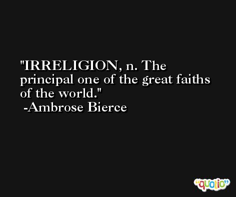 IRRELIGION, n. The principal one of the great faiths of the world. -Ambrose Bierce