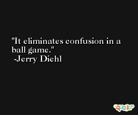 It eliminates confusion in a ball game. -Jerry Diehl