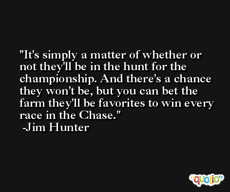 It's simply a matter of whether or not they'll be in the hunt for the championship. And there's a chance they won't be, but you can bet the farm they'll be favorites to win every race in the Chase. -Jim Hunter