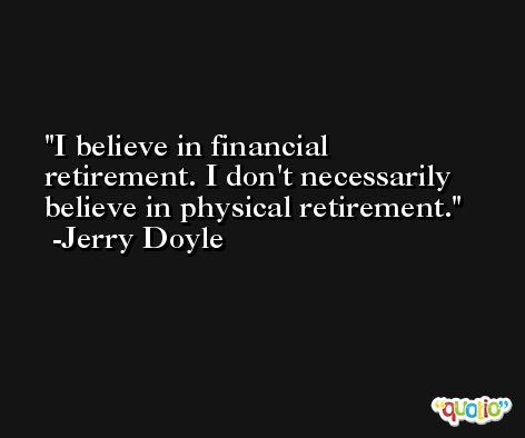I believe in financial retirement. I don't necessarily believe in physical retirement. -Jerry Doyle