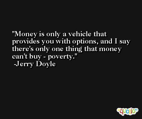 Money is only a vehicle that provides you with options, and I say there's only one thing that money can't buy - poverty. -Jerry Doyle