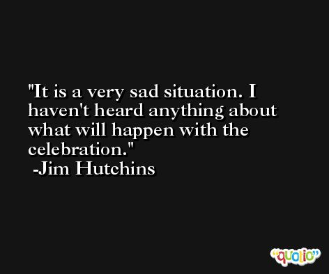 It is a very sad situation. I haven't heard anything about what will happen with the celebration. -Jim Hutchins