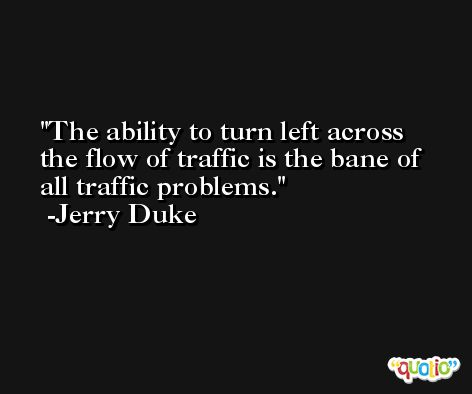 The ability to turn left across the flow of traffic is the bane of all traffic problems. -Jerry Duke