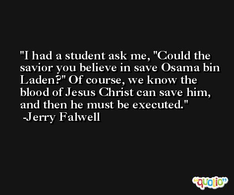I had a student ask me, 'Could the savior you believe in save Osama bin Laden?' Of course, we know the blood of Jesus Christ can save him, and then he must be executed. -Jerry Falwell