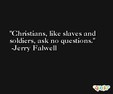 Christians, like slaves and soldiers, ask no questions. -Jerry Falwell