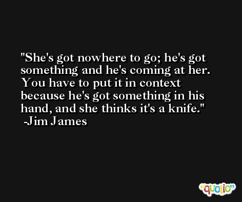 She's got nowhere to go; he's got something and he's coming at her. You have to put it in context because he's got something in his hand, and she thinks it's a knife. -Jim James