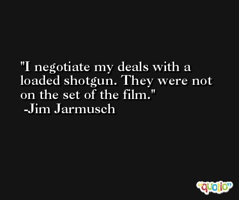 I negotiate my deals with a loaded shotgun. They were not on the set of the film. -Jim Jarmusch