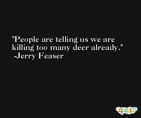 People are telling us we are killing too many deer already. -Jerry Feaser
