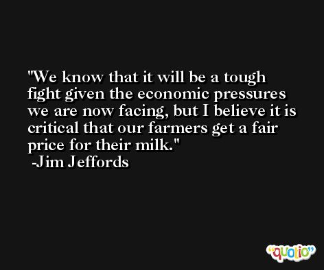 We know that it will be a tough fight given the economic pressures we are now facing, but I believe it is critical that our farmers get a fair price for their milk. -Jim Jeffords