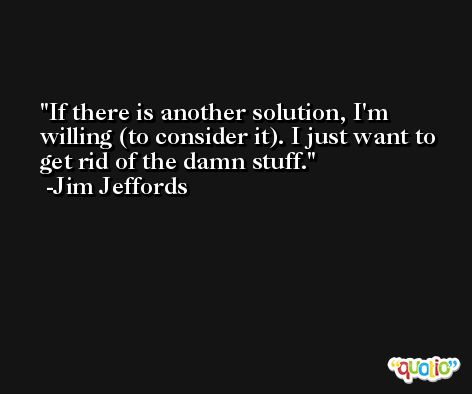 If there is another solution, I'm willing (to consider it). I just want to get rid of the damn stuff. -Jim Jeffords