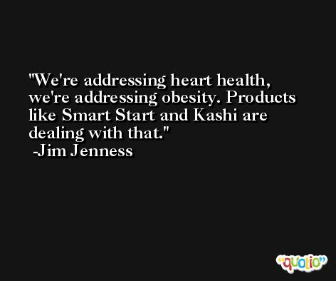 We're addressing heart health, we're addressing obesity. Products like Smart Start and Kashi are dealing with that. -Jim Jenness