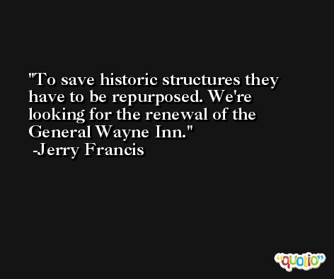 To save historic structures they have to be repurposed. We're looking for the renewal of the General Wayne Inn. -Jerry Francis