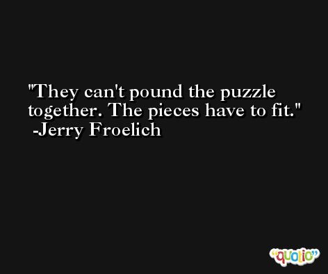 They can't pound the puzzle together. The pieces have to fit. -Jerry Froelich