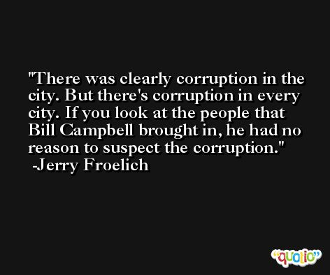 There was clearly corruption in the city. But there's corruption in every city. If you look at the people that Bill Campbell brought in, he had no reason to suspect the corruption. -Jerry Froelich