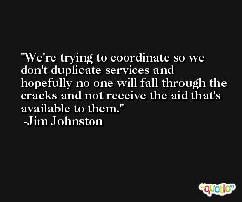 We're trying to coordinate so we don't duplicate services and hopefully no one will fall through the cracks and not receive the aid that's available to them. -Jim Johnston