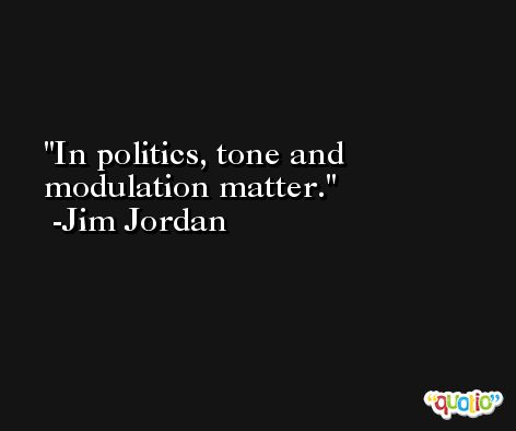 In politics, tone and modulation matter. -Jim Jordan