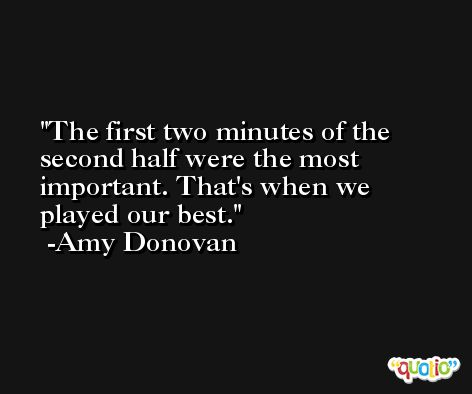 The first two minutes of the second half were the most important. That's when we played our best. -Amy Donovan