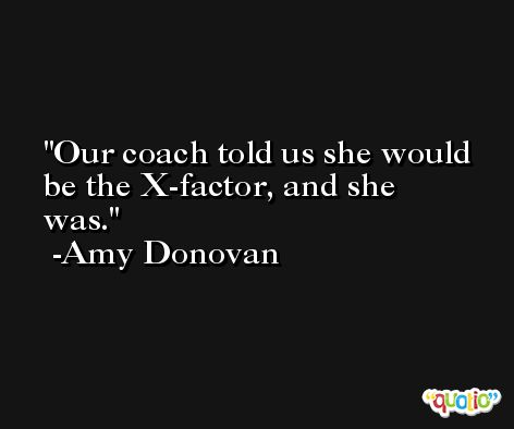 Our coach told us she would be the X-factor, and she was. -Amy Donovan