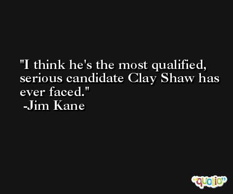 I think he's the most qualified, serious candidate Clay Shaw has ever faced. -Jim Kane