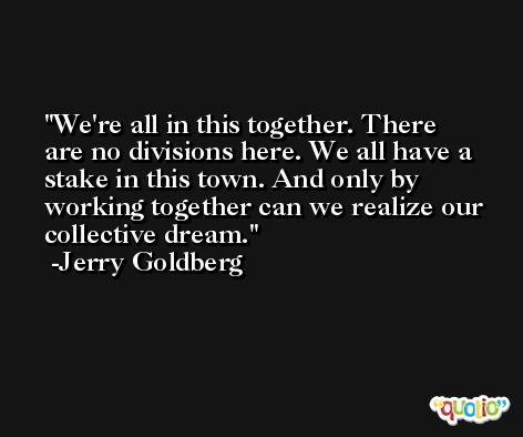 We're all in this together. There are no divisions here. We all have a stake in this town. And only by working together can we realize our collective dream. -Jerry Goldberg