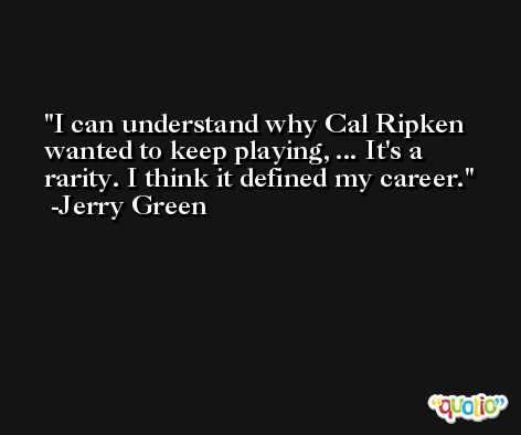 I can understand why Cal Ripken wanted to keep playing, ... It's a rarity. I think it defined my career. -Jerry Green