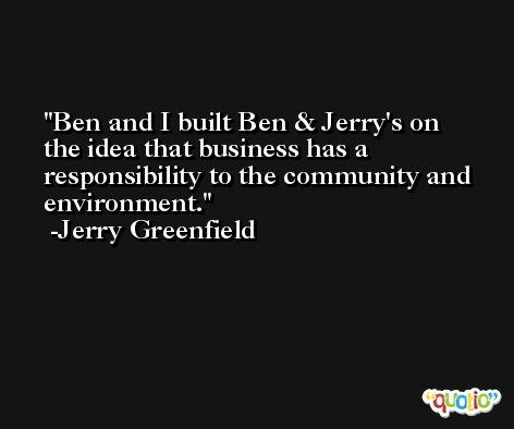 Ben and I built Ben & Jerry's on the idea that business has a responsibility to the community and environment. -Jerry Greenfield