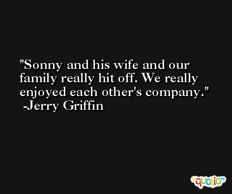 Sonny and his wife and our family really hit off. We really enjoyed each other's company. -Jerry Griffin