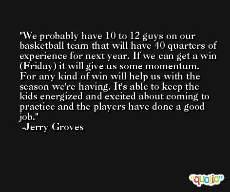We probably have 10 to 12 guys on our basketball team that will have 40 quarters of experience for next year. If we can get a win (Friday) it will give us some momentum. For any kind of win will help us with the season we're having. It's able to keep the kids energized and excited about coming to practice and the players have done a good job. -Jerry Groves
