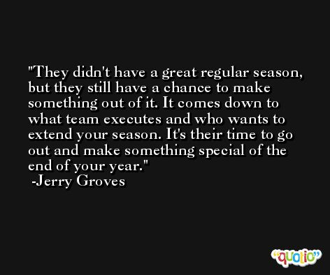 They didn't have a great regular season, but they still have a chance to make something out of it. It comes down to what team executes and who wants to extend your season. It's their time to go out and make something special of the end of your year. -Jerry Groves