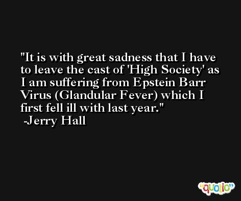 It is with great sadness that I have to leave the cast of 'High Society' as I am suffering from Epstein Barr Virus (Glandular Fever) which I first fell ill with last year. -Jerry Hall