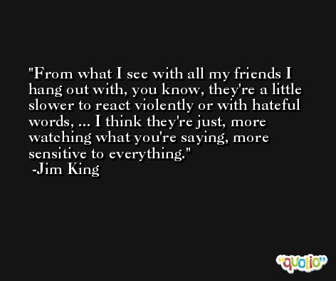 From what I see with all my friends I hang out with, you know, they're a little slower to react violently or with hateful words, ... I think they're just, more watching what you're saying, more sensitive to everything. -Jim King