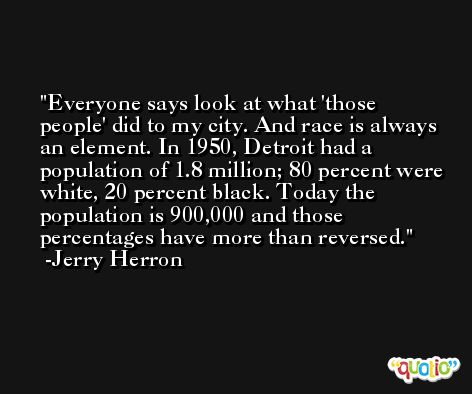 Everyone says look at what 'those people' did to my city. And race is always an element. In 1950, Detroit had a population of 1.8 million; 80 percent were white, 20 percent black. Today the population is 900,000 and those percentages have more than reversed. -Jerry Herron