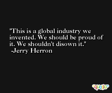 This is a global industry we invented. We should be proud of it. We shouldn't disown it. -Jerry Herron