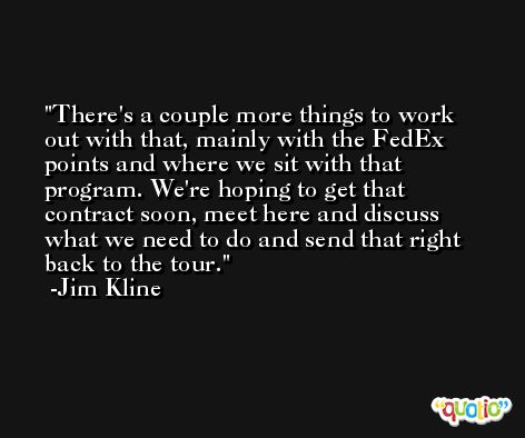 There's a couple more things to work out with that, mainly with the FedEx points and where we sit with that program. We're hoping to get that contract soon, meet here and discuss what we need to do and send that right back to the tour. -Jim Kline