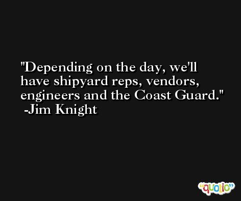 Depending on the day, we'll have shipyard reps, vendors, engineers and the Coast Guard. -Jim Knight