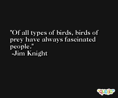 Of all types of birds, birds of prey have always fascinated people. -Jim Knight