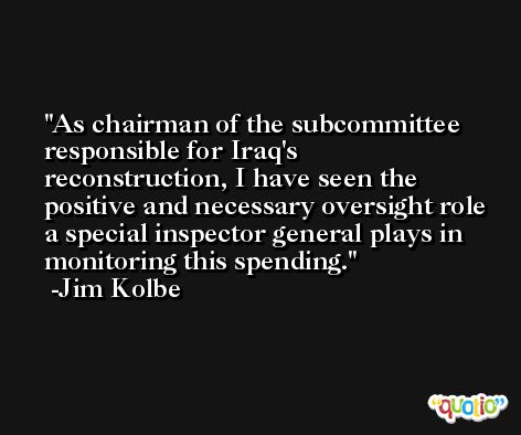 As chairman of the subcommittee responsible for Iraq's reconstruction, I have seen the positive and necessary oversight role a special inspector general plays in monitoring this spending. -Jim Kolbe