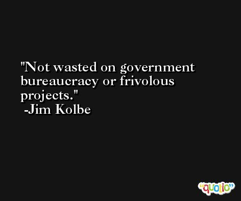 Not wasted on government bureaucracy or frivolous projects. -Jim Kolbe