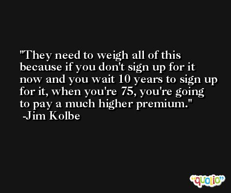 They need to weigh all of this because if you don't sign up for it now and you wait 10 years to sign up for it, when you're 75, you're going to pay a much higher premium. -Jim Kolbe