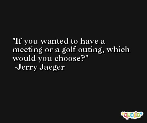 If you wanted to have a meeting or a golf outing, which would you choose? -Jerry Jaeger