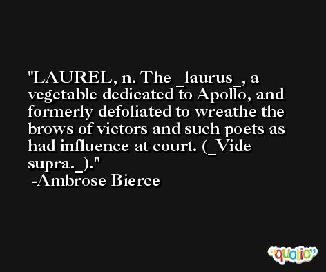 LAUREL, n. The _laurus_, a vegetable dedicated to Apollo, and formerly defoliated to wreathe the brows of victors and such poets as had influence at court. (_Vide supra._). -Ambrose Bierce