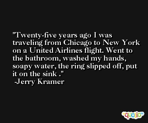 Twenty-five years ago I was traveling from Chicago to New York on a United Airlines flight. Went to the bathroom, washed my hands, soapy water, the ring slipped off, put it on the sink . -Jerry Kramer